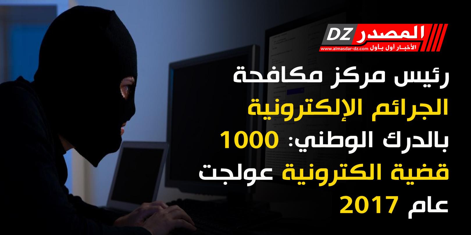 المصدر رئيس مركز مكافحة الجرائم الإلكترونية بالدرك الوطني 1000 قضية الكترونية عولجت عام 2017